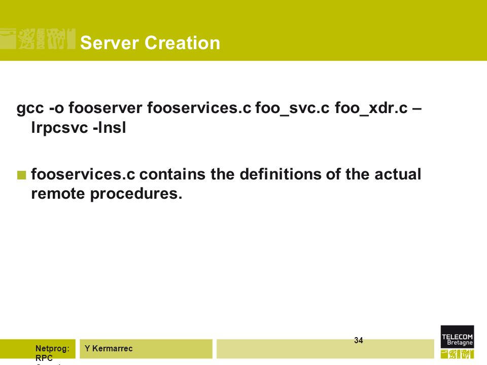 Y KermarrecNetprog: RPC Overvie w 34 Server Creation gcc -o fooserver fooservices.c foo_svc.c foo_xdr.c – lrpcsvc -lnsl fooservices.c contains the definitions of the actual remote procedures.