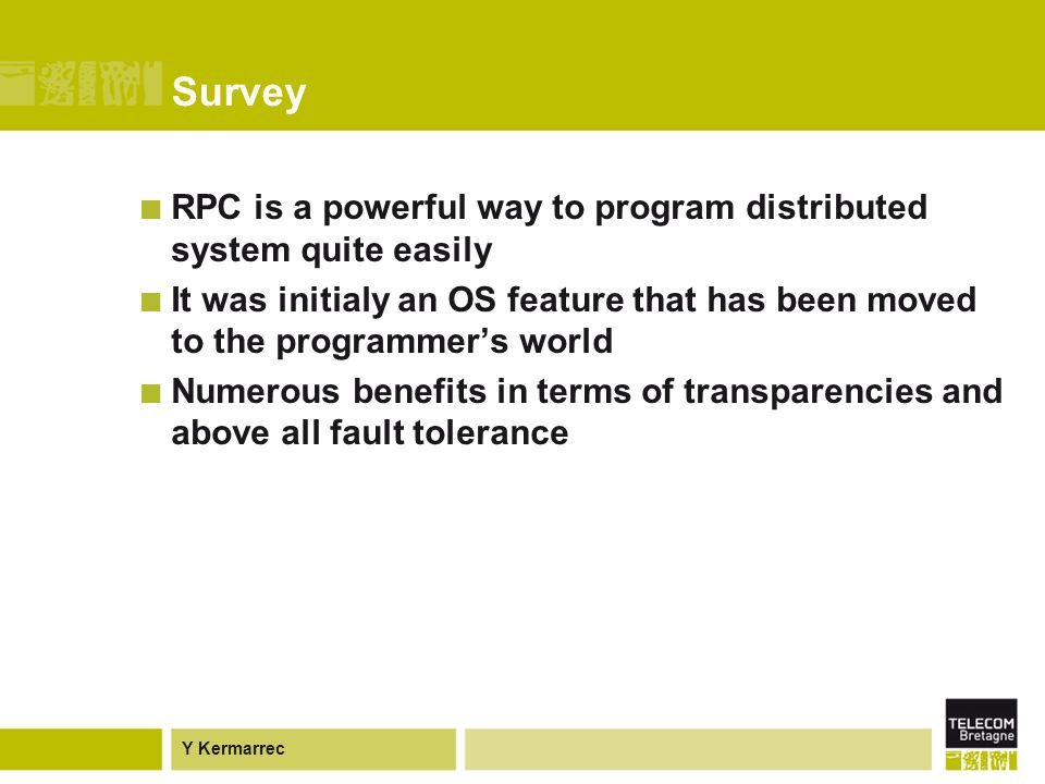 Y Kermarrec Survey RPC is a powerful way to program distributed system quite easily It was initialy an OS feature that has been moved to the programmers world Numerous benefits in terms of transparencies and above all fault tolerance