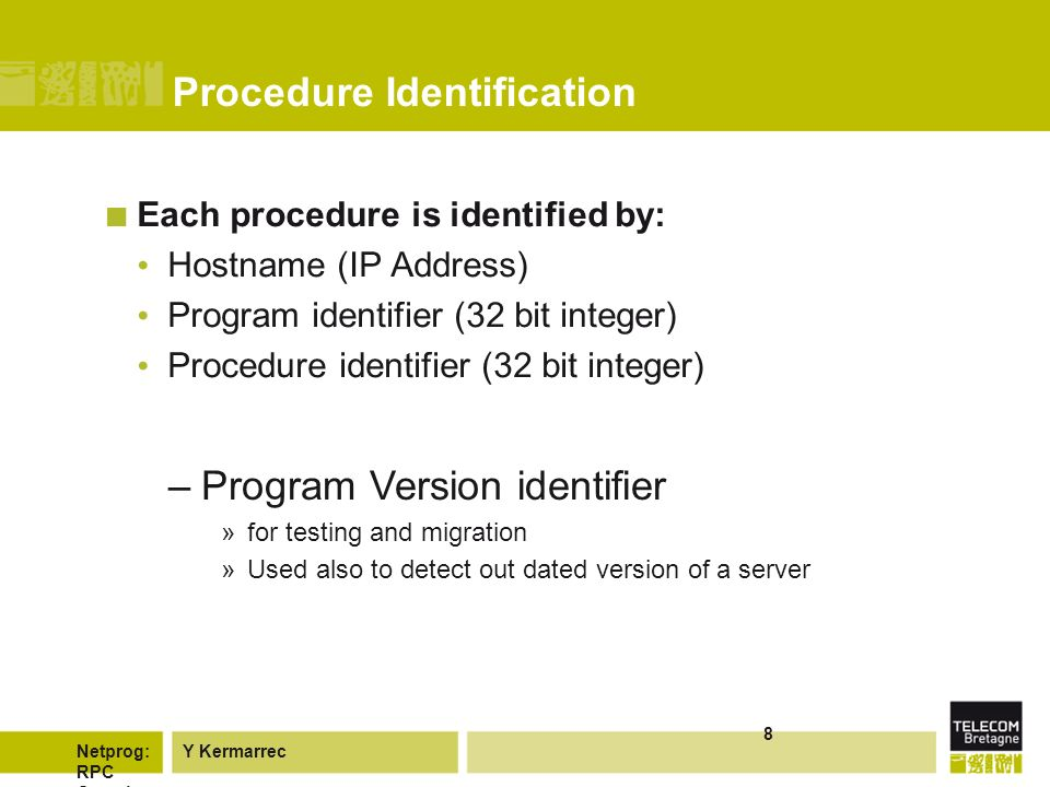 Y KermarrecNetprog: RPC Overvie w 8 Procedure Identification Each procedure is identified by: Hostname (IP Address) Program identifier (32 bit integer) Procedure identifier (32 bit integer) –Program Version identifier »for testing and migration »Used also to detect out dated version of a server