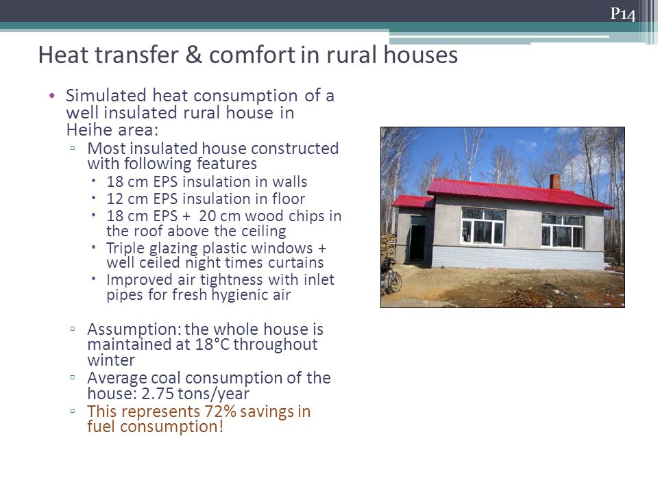 Heat transfer & comfort in rural houses Heat consumption of rural houses Simulated heat consumption of a well insulated rural house in Heihe area: Most insulated house constructed with following features 18 cm EPS insulation in walls 12 cm EPS insulation in floor 18 cm EPS + 20 cm wood chips in the roof above the ceiling Triple glazing plastic windows + well ceiled night times curtains Improved air tightness with inlet pipes for fresh hygienic air Assumption: the whole house is maintained at 18°C throughout winter Average coal consumption of the house: 2.75 tons/year This represents 72% savings in fuel consumption.