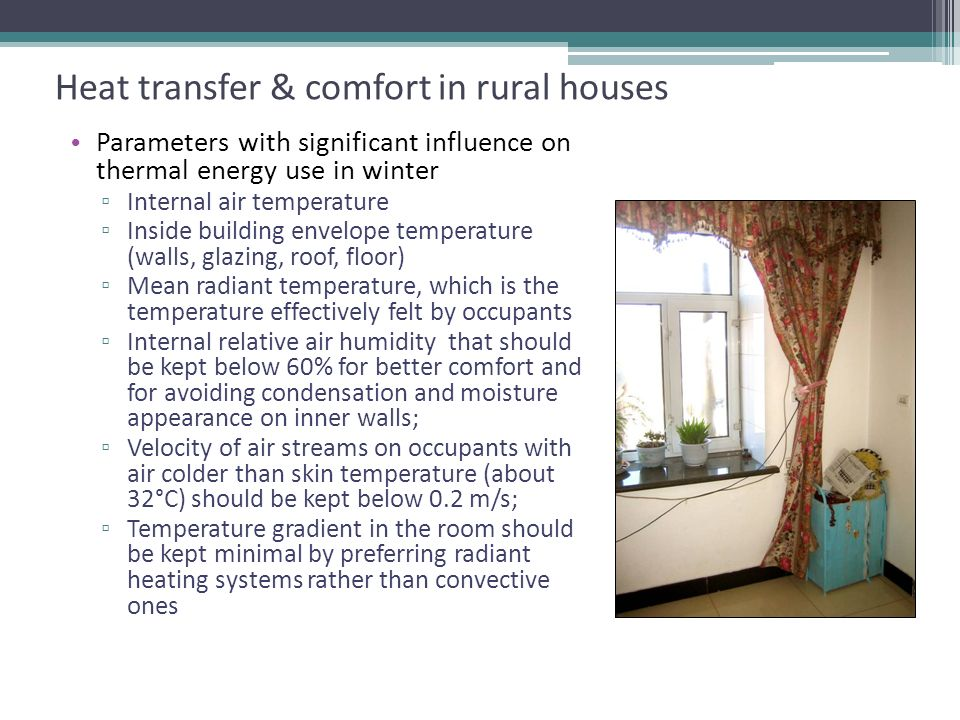 Heat transfer & comfort in rural houses Parameters of thermal comfort Parameters with significant influence on thermal energy use in winter Internal air temperature Inside building envelope temperature (walls, glazing, roof, floor) Mean radiant temperature, which is the temperature effectively felt by occupants Internal relative air humidity that should be kept below 60% for better comfort and for avoiding condensation and moisture appearance on inner walls; Velocity of air streams on occupants with air colder than skin temperature (about 32°C) should be kept below 0.2 m/s; Temperature gradient in the room should be kept minimal by preferring radiant heating systems rather than convective ones