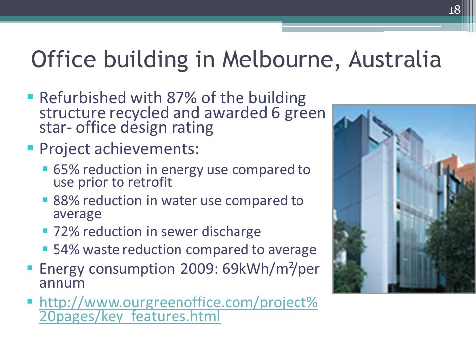 Office building in Melbourne, Australia Refurbished with 87% of the building structure recycled and awarded 6 green star- office design rating Project achievements: 65% reduction in energy use compared to use prior to retrofit 88% reduction in water use compared to average 72% reduction in sewer discharge 54% waste reduction compared to average Energy consumption 2009: 69kWh/m²/per annum http://www.ourgreenoffice.com/project% 20pages/key_features.html http://www.ourgreenoffice.com/project% 20pages/key_features.html 18