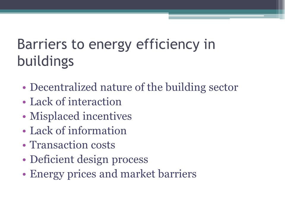 Barriers to energy efficiency in buildings Decentralized nature of the building sector Lack of interaction Misplaced incentives Lack of information Transaction costs Deficient design process Energy prices and market barriers
