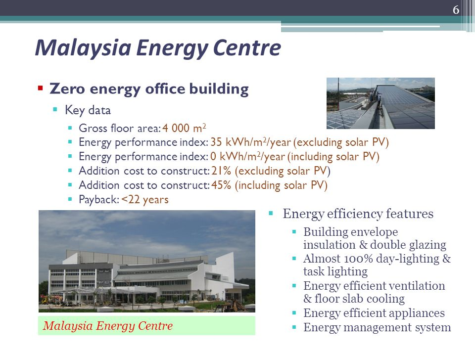 Malaysia Energy Centre Zero energy office building Key data Gross floor area: 4 000 m 2 Energy performance index: 35 kWh/m 2 /year (excluding solar PV) Energy performance index: 0 kWh/m 2 /year (including solar PV) Addition cost to construct: 21% (excluding solar PV) Addition cost to construct: 45% (including solar PV) Payback: <22 years 6 Energy efficiency features Building envelope insulation & double glazing Almost 100% day-lighting & task lighting Energy efficient ventilation & floor slab cooling Energy efficient appliances Energy management system Malaysia Energy Centre