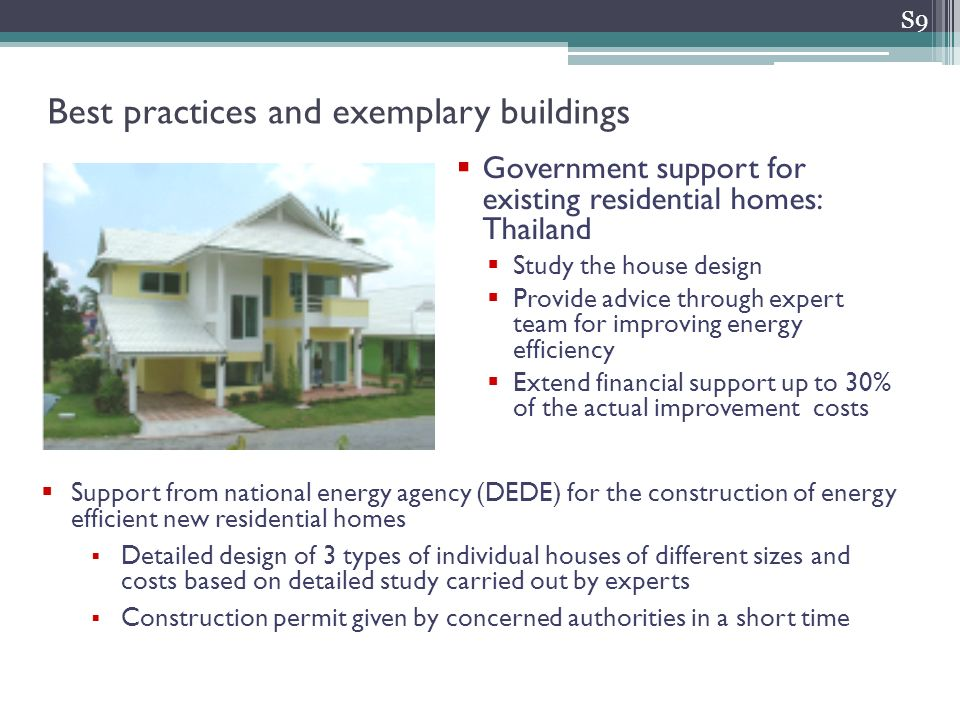 Government support for existing residential homes: Thailand Study the house design Provide advice through expert team for improving energy efficiency Extend financial support up to 30% of the actual improvement costs S9 Best practices and exemplary buildings Support from national energy agency (DEDE) for the construction of energy efficient new residential homes Detailed design of 3 types of individual houses of different sizes and costs based on detailed study carried out by experts Construction permit given by concerned authorities in a short time