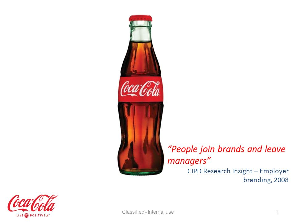 External Research – The Perception Brand Coca-Cola is the ultimate attraction tool Perceptions of the employer brand are based on a candidate relationship with the consumer brand Need for more proactive dialogue with external talent Assumption that there is a lack of local autonomy Lack of NPD or innovation Requires more proactive CSR communications A job at Coca-Cola is a platform to greater things Ultimately perceived as an Employer of Choice Classified - Internal use22
