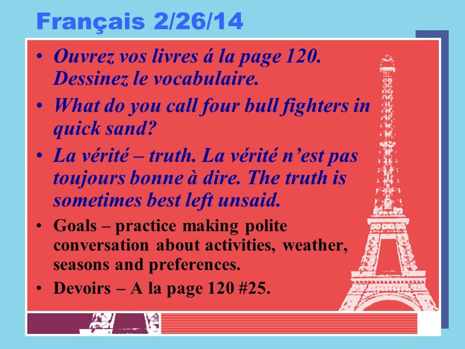 Français 2/26/14 Ouvrez vos livres á la page 120. Dessinez le vocabulaire. What do you call four bull fighters in quick sand? La vérité – truth. La vé