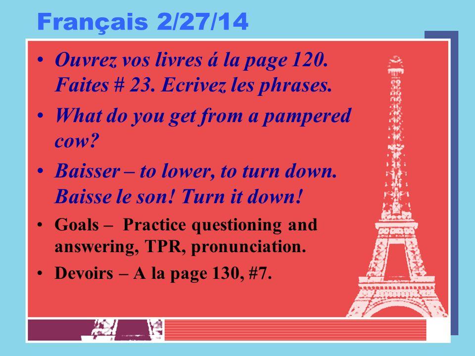 Français 2/27/14 Ouvrez vos livres á la page 120. Faites # 23. Ecrivez les phrases. What do you get from a pampered cow? Baisser – to lower, to turn d