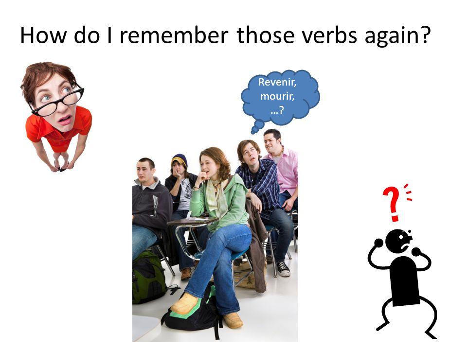 How do I remember those verbs again? Revenir, mourir, …?