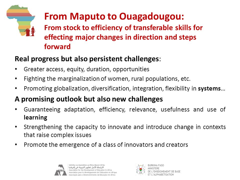 From Maputo to Ouagadougou: From stock to efficiency of transferable skills for effecting major changes in direction and steps forward Real progress but also persistent challenges: Greater access, equity, duration, opportunities Fighting the marginalization of women, rural populations, etc.