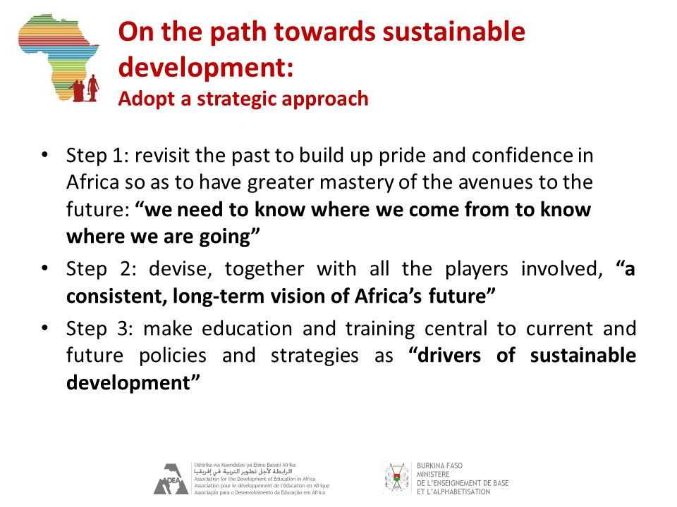 On the path towards sustainable development: Adopt a strategic approach Step 1: revisit the past to build up pride and confidence in Africa so as to h