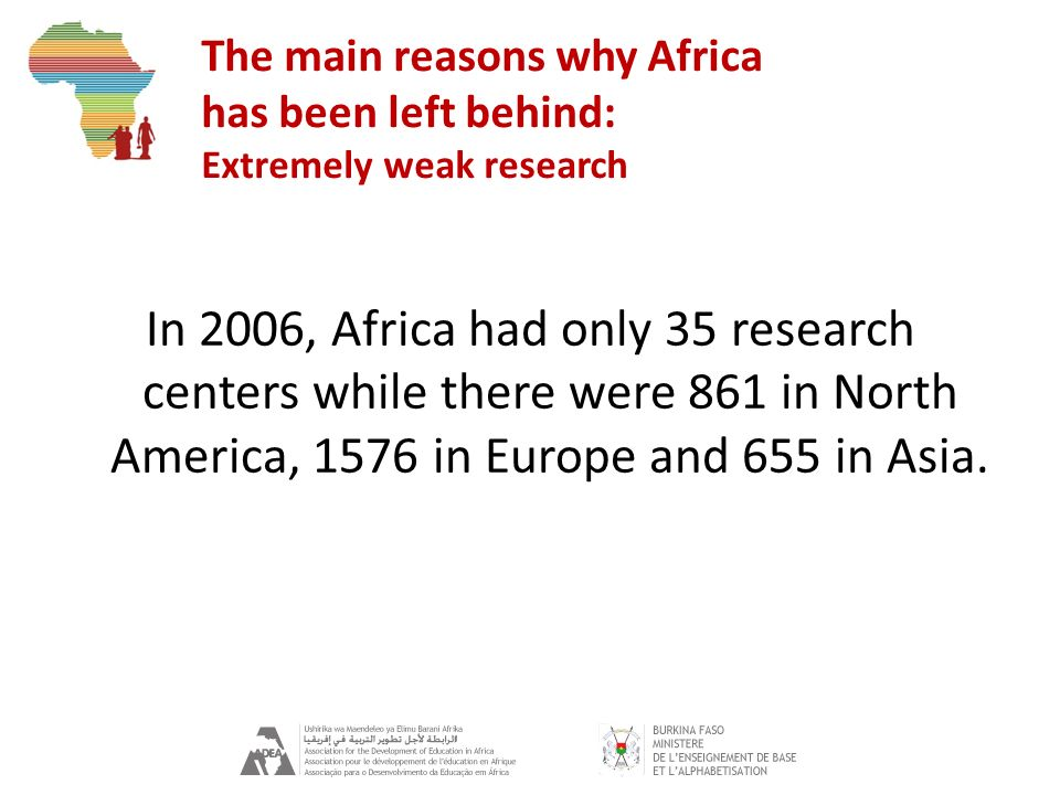 The main reasons why Africa has been left behind: Extremely weak research In 2006, Africa had only 35 research centers while there were 861 in North A