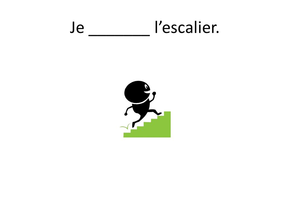 Je _______ lescalier.