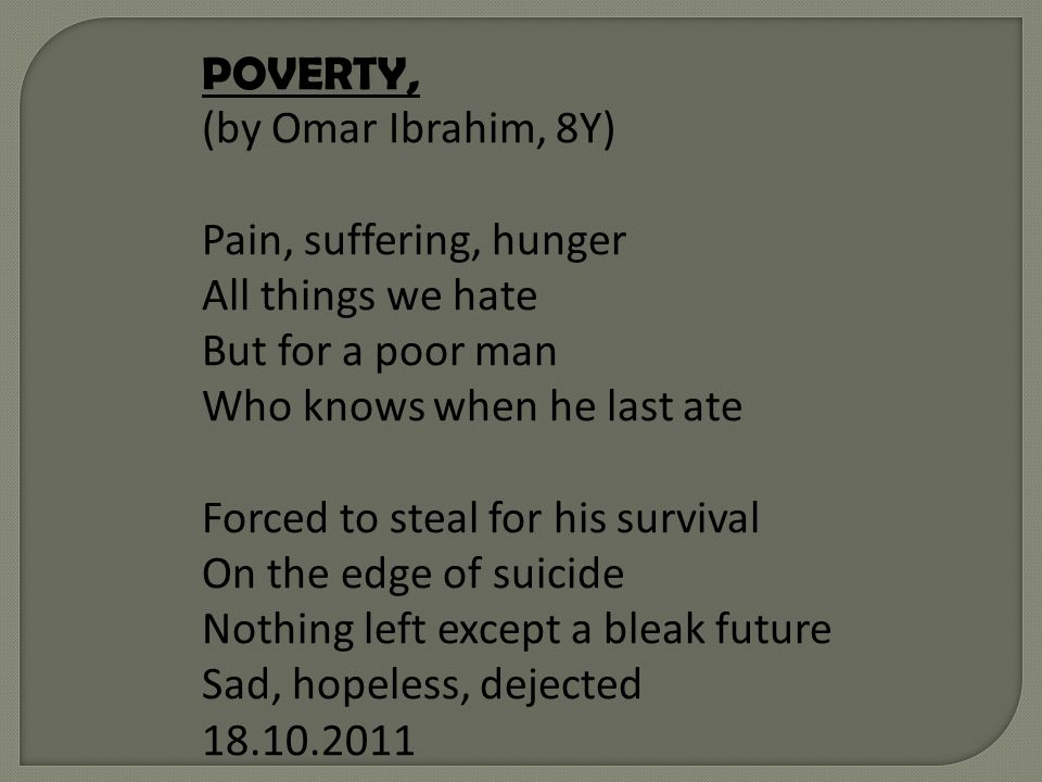 POVERTY, (by Omar Ibrahim, 8Y) Pain, suffering, hunger All things we hate But for a poor man Who knows when he last ate Forced to steal for his survival On the edge of suicide Nothing left except a bleak future Sad, hopeless, dejected 18.10.2011