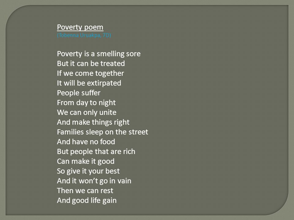 Poverty poem (Tobenna Uruakpa, 7D) Poverty is a smelling sore But it can be treated If we come together It will be extirpated People suffer From day to night We can only unite And make things right Families sleep on the street And have no food But people that are rich Can make it good So give it your best And it wont go in vain Then we can rest And good life gain
