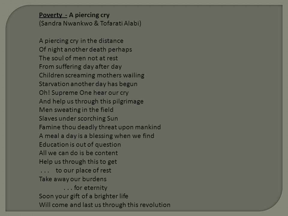 Poverty - A piercing cry (Sandra Nwankwo & Tofarati Alabi) A piercing cry in the distance Of night another death perhaps The soul of men not at rest F