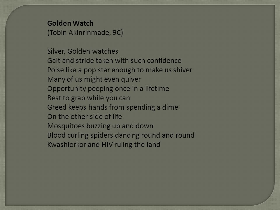 Golden Watch (Tobin Akinrinmade, 9C) Silver, Golden watches Gait and stride taken with such confidence Poise like a pop star enough to make us shiver Many of us might even quiver Opportunity peeping once in a lifetime Best to grab while you can Greed keeps hands from spending a dime On the other side of life Mosquitoes buzzing up and down Blood curling spiders dancing round and round Kwashiorkor and HIV ruling the land