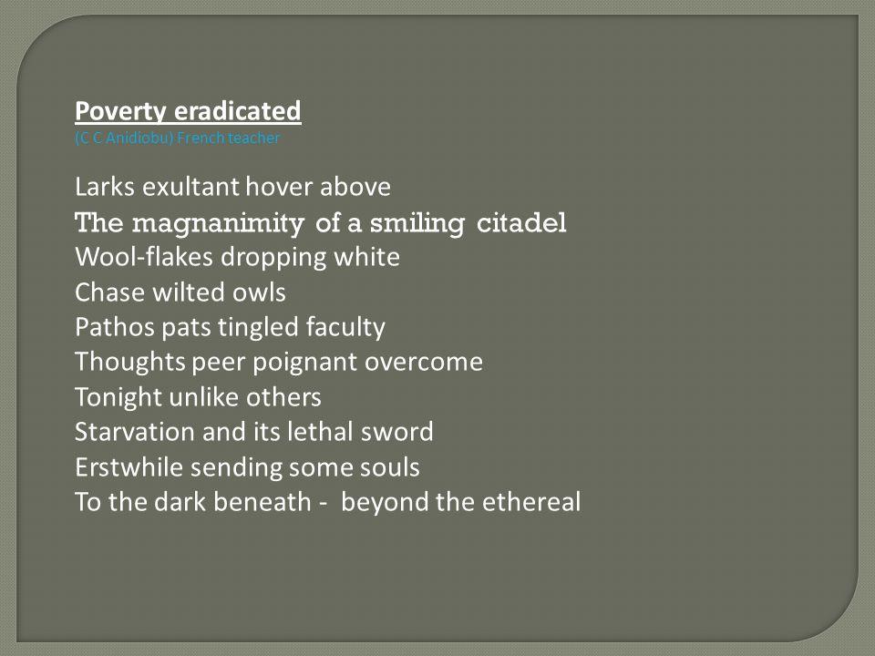Poverty eradicated (C C Anidiobu) French teacher Larks exultant hover above The magnanimity of a smiling citadel Wool-flakes dropping white Chase wilt