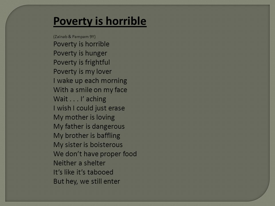 Poverty is horrible (Zainab & Pampam 9Y) Poverty is horrible Poverty is hunger Poverty is frightful Poverty is my lover I wake up each morning With a
