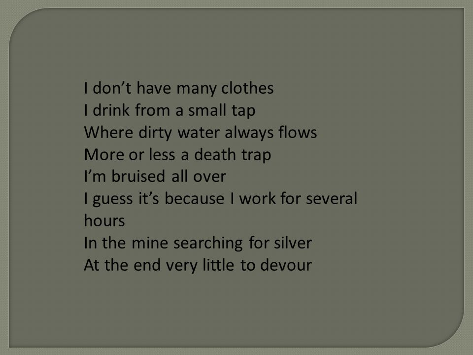 I dont have many clothes I drink from a small tap Where dirty water always flows More or less a death trap Im bruised all over I guess its because I work for several hours In the mine searching for silver At the end very little to devour