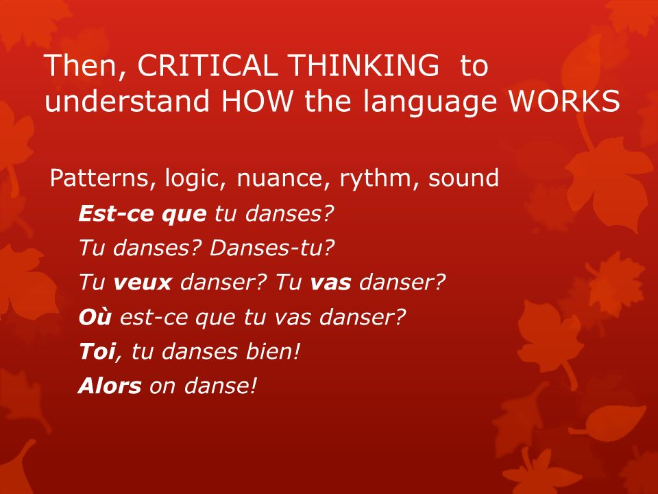Then, CRITICAL THINKING to understand HOW the language WORKS Patterns, logic, nuance, rythm, sound Est-ce que tu danses? Tu danses? Danses-tu? Tu veux