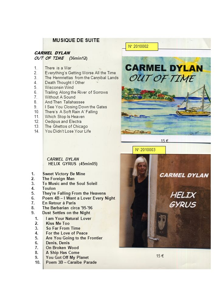 CARMEL DYLAN HELIX GYRUS ( 45min05) 1.Sweet Victory Be Mine 2.The Foreign Man 3.To Music and the Soul Soleil 4.Toulon 5.They re Falling From the Heavens 6.Poem 4B – I Want a Lover Every Night 7.En Retour à Paris 8.The Barbarian circa 95- 96 9.Dust Settles on the Night 1.I am Your Natural Lover 2.Kiss Me Too 3.So Far From Time 4.For the Love of Peace 5.Are You Going to the Frontier 6.Denis, Denis 7.On Broken Wood 8.A Ship Has Come 9.You Got Off My Planet 10.Poem 3B – Caraibe Parade CARMEL DYLAN OUT OF TIME (36min12) 1.There is a War 2.Everythings Getting Worse All the Time 3.The Hennriettas from the Cannibal Lands 4.Death Thought I Other 5.Wisconsin Wind 6.Trailing Along the River of Sorrows 7.Without A Sound 8.And Then Tallahassee 9.I See You Closing Down the Gates 10.Theres A Soft Rain A Falling 11.Which Stop Is Heaven 12.Oedipus and Electra 13.The Ghettos of Chicago 14.You Didnt Lose Your Life 15 N° 2010002 N° 2010003 MUSIQUE DE SUITE