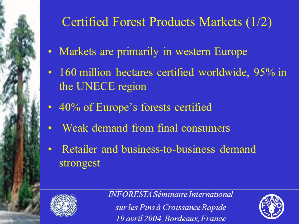 INFORESTA Séminaire International sur les Pins à Croissance Rapide 19 avril 2004, Bordeaux, France Certified Forest Products Markets (1/2) Markets are primarily in western Europe 160 million hectares certified worldwide, 95% in the UNECE region 40% of Europes forests certified Weak demand from final consumers Retailer and business-to-business demand strongest