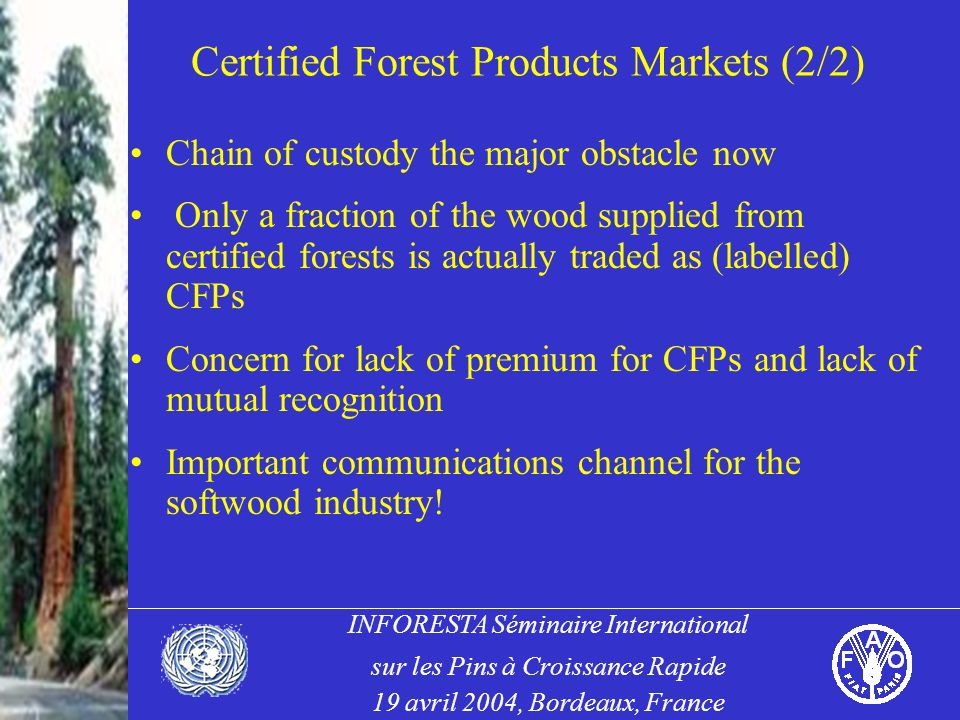 INFORESTA Séminaire International sur les Pins à Croissance Rapide 19 avril 2004, Bordeaux, France Certified Forest Products Markets (2/2) Chain of custody the major obstacle now Only a fraction of the wood supplied from certified forests is actually traded as (labelled) CFPs Concern for lack of premium for CFPs and lack of mutual recognition Important communications channel for the softwood industry!