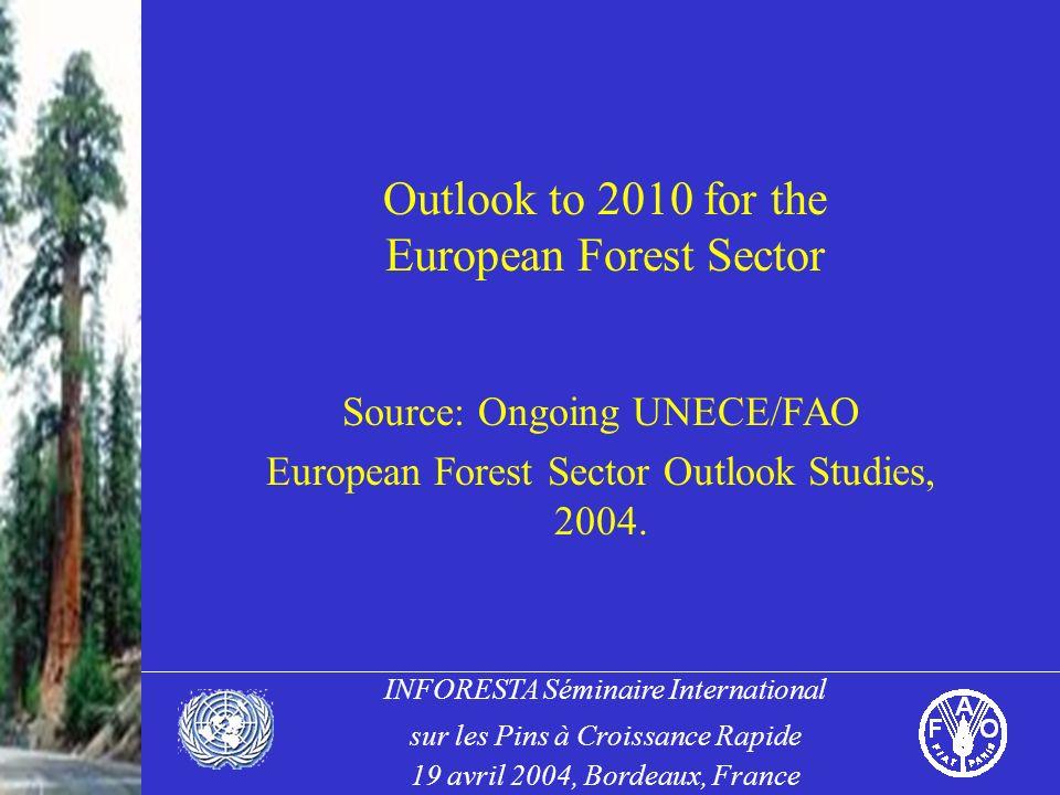INFORESTA Séminaire International sur les Pins à Croissance Rapide 19 avril 2004, Bordeaux, France Outlook to 2010 for the European Forest Sector Source: Ongoing UNECE/FAO European Forest Sector Outlook Studies, 2004.