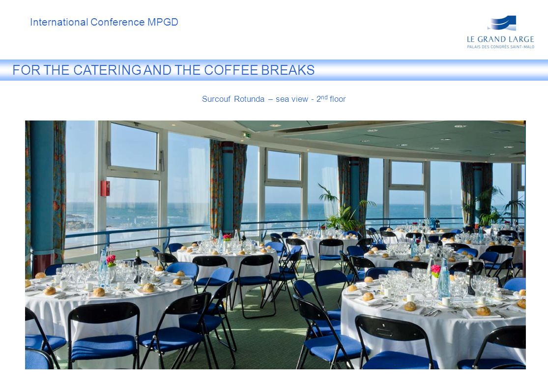 FOR THE CATERING AND THE COFFEE BREAKS Surcouf Rotunda – sea view - 2 nd floor International Conference MPGD