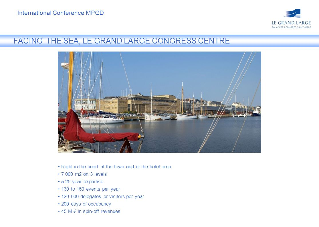 FACING THE SEA, LE GRAND LARGE CONGRESS CENTRE Right in the heart of the town and of the hotel area 7 000 m2 on 3 levels a 25-year expertise 130 to 150 events per year 120 000 delegates or visitors per year 200 days of occupancy 45 M in spin-off revenues International Conference MPGD