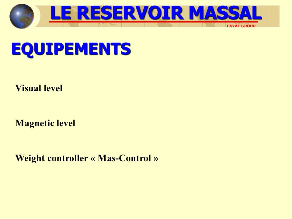 EQUIPEMENTS Visual level Magnetic level Weight controller « Mas-Control » LE RESERVOIR MASSAL FAYAT GROUP