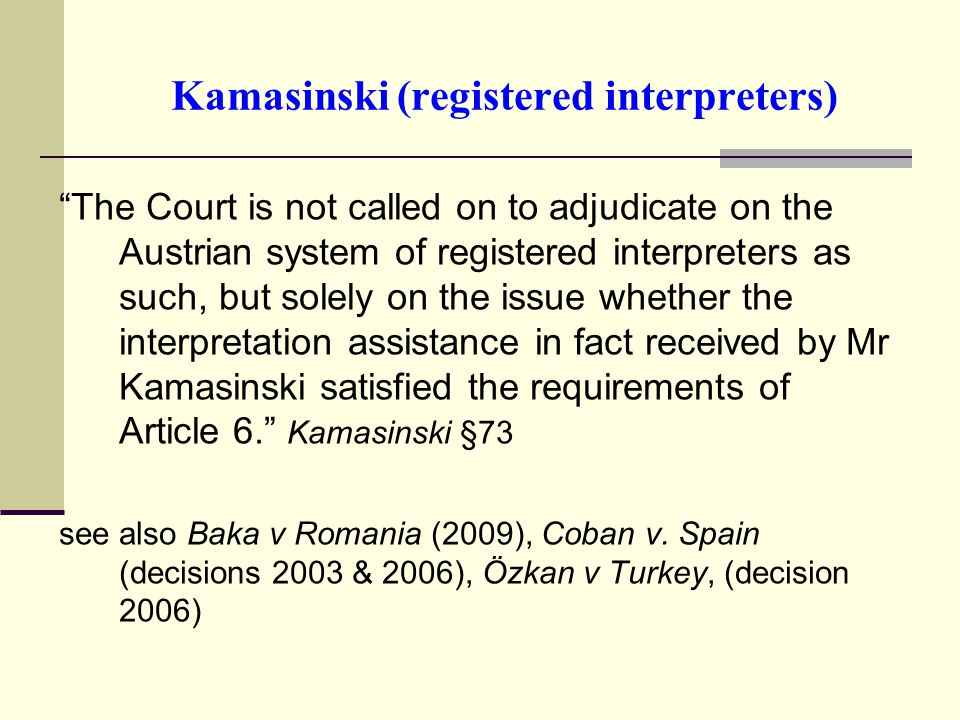 Kamasinski (registered interpreters) The Court is not called on to adjudicate on the Austrian system of registered interpreters as such, but solely on the issue whether the interpretation assistance in fact received by Mr Kamasinski satisfied the requirements of Article 6.