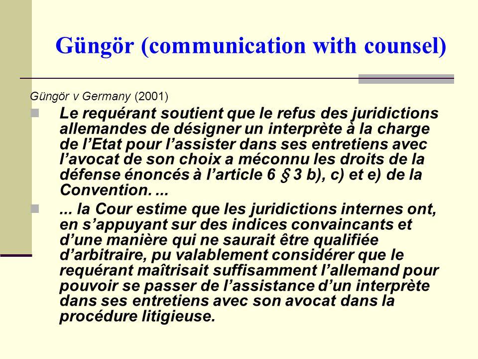 Güngör (communication with counsel) Güngör v Germany (2001) Le requérant soutient que le refus des juridictions allemandes de désigner un interprète à la charge de lEtat pour lassister dans ses entretiens avec lavocat de son choix a méconnu les droits de la défense énoncés à larticle 6 § 3 b), c) et e) de la Convention.......