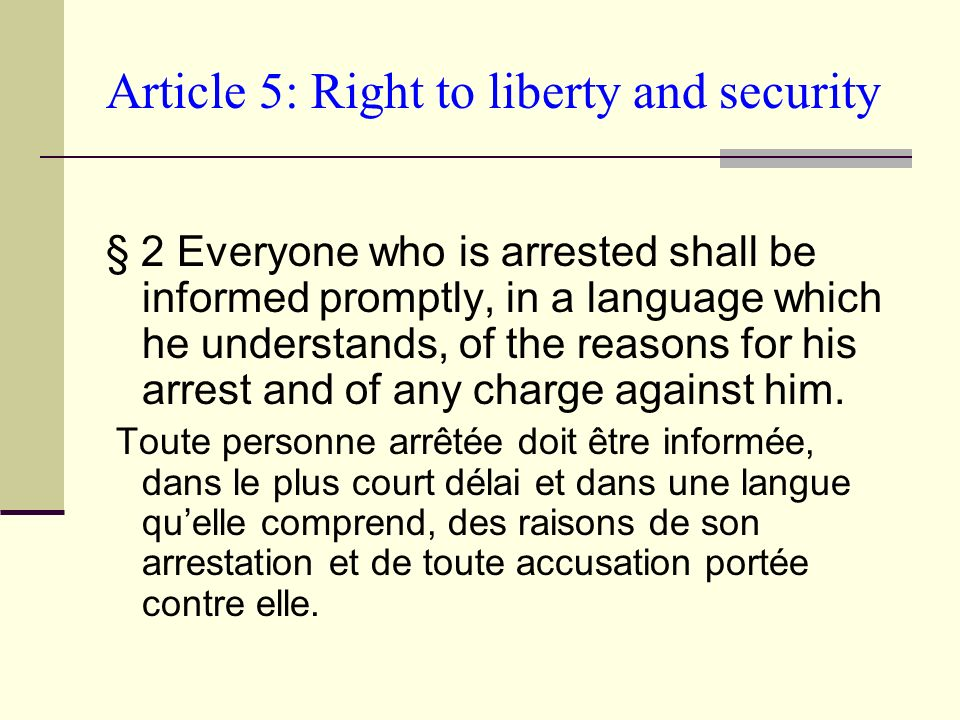 Article 5: Right to liberty and security § 2 Everyone who is arrested shall be informed promptly, in a language which he understands, of the reasons for his arrest and of any charge against him.