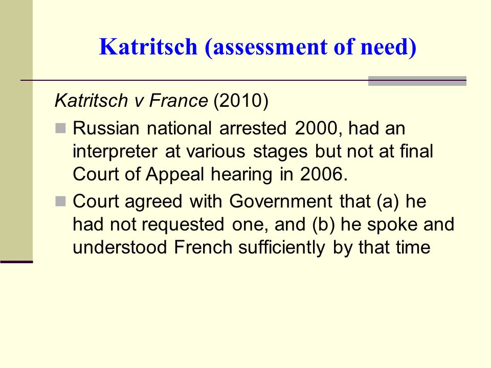 Katritsch (assessment of need) Katritsch v France (2010) Russian national arrested 2000, had an interpreter at various stages but not at final Court o