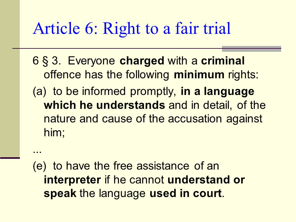 Article 6: Right to a fair trial 6 § 3. Everyone charged with a criminal offence has the following minimum rights: (a) to be informed promptly, in a l