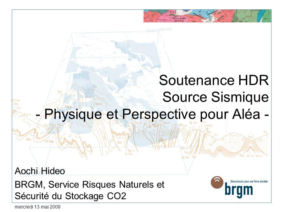 mercredi 13 mai 2009 Soutenance HDR Source Sismique - Physique et Perspective pour Aléa - Aochi Hideo BRGM, Service Risques Naturels et Sécurité du Stockage CO2
