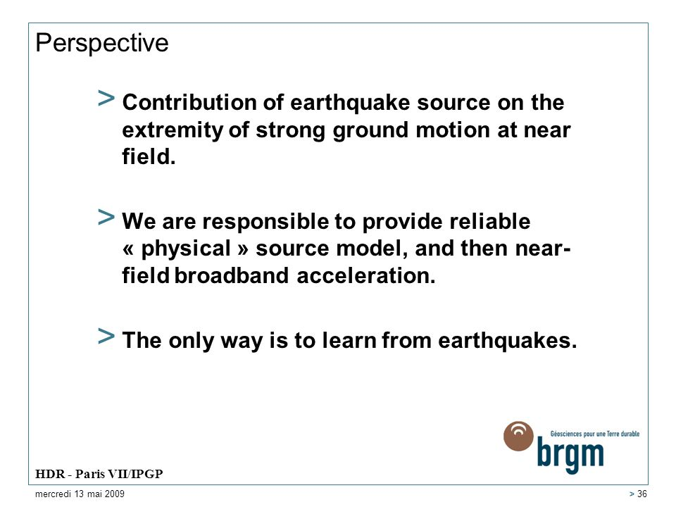 Perspective > Contribution of earthquake source on the extremity of strong ground motion at near field. > We are responsible to provide reliable « phy