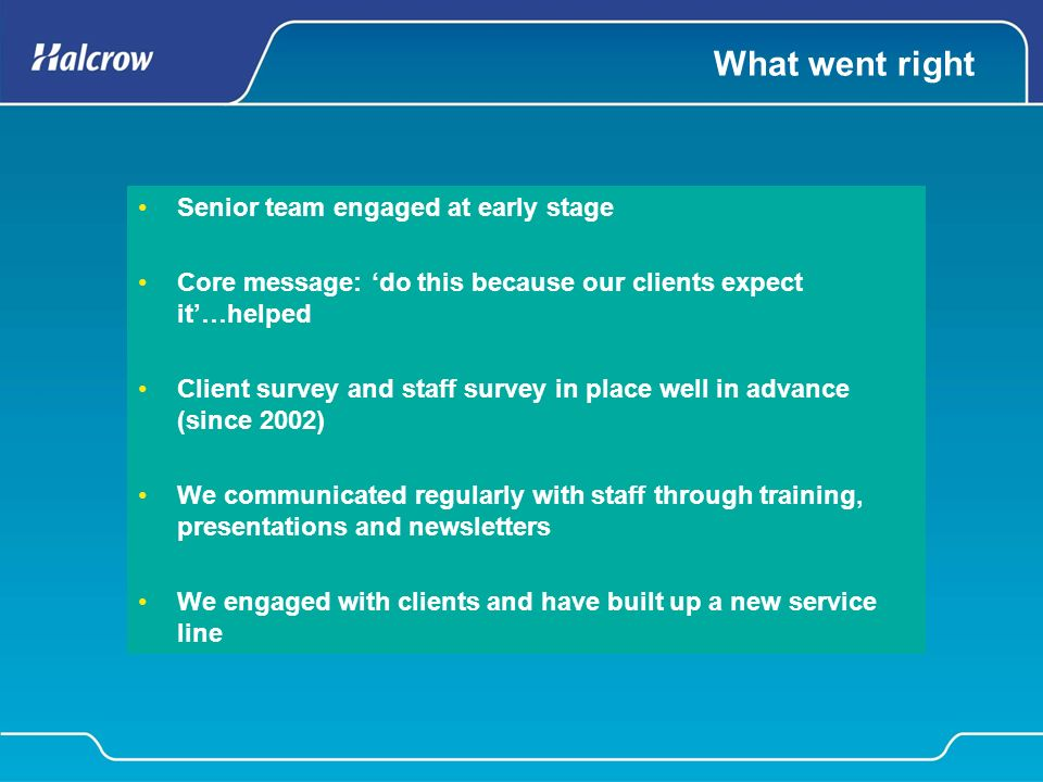 What went right Senior team engaged at early stage Core message: do this because our clients expect it…helped Client survey and staff survey in place well in advance (since 2002) We communicated regularly with staff through training, presentations and newsletters We engaged with clients and have built up a new service line