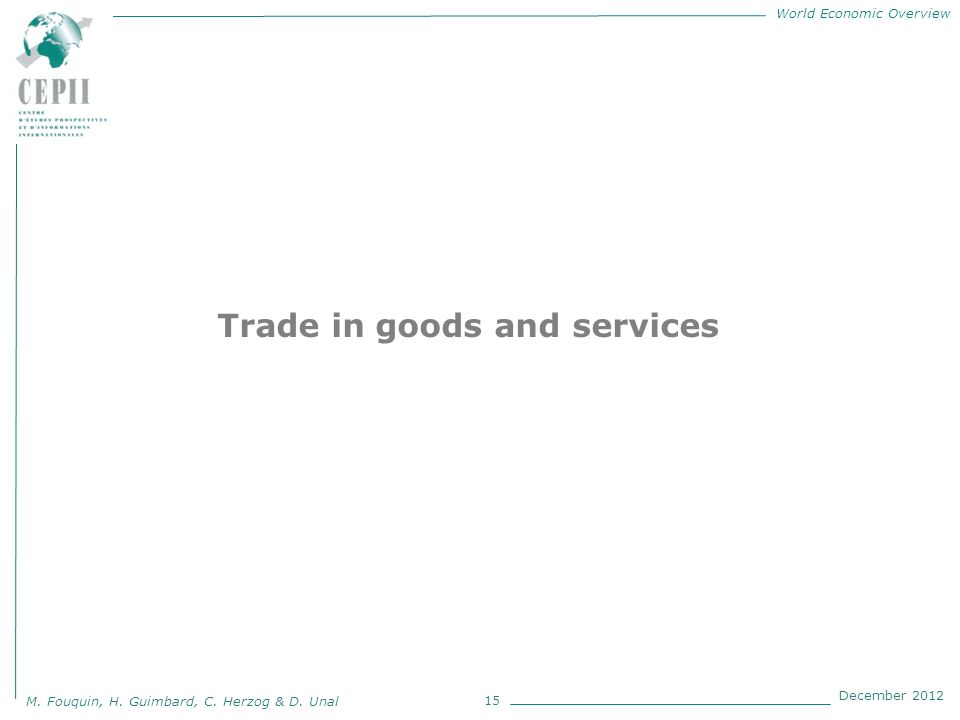 World Economic Overview M. Fouquin, H. Guimbard, C. Herzog & D. Unal December 2012 15 Trade in goods and services