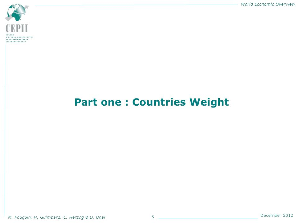 World Economic Overview M. Fouquin, H. Guimbard, C. Herzog & D. Unal December 2012 5 Part one : Countries Weight