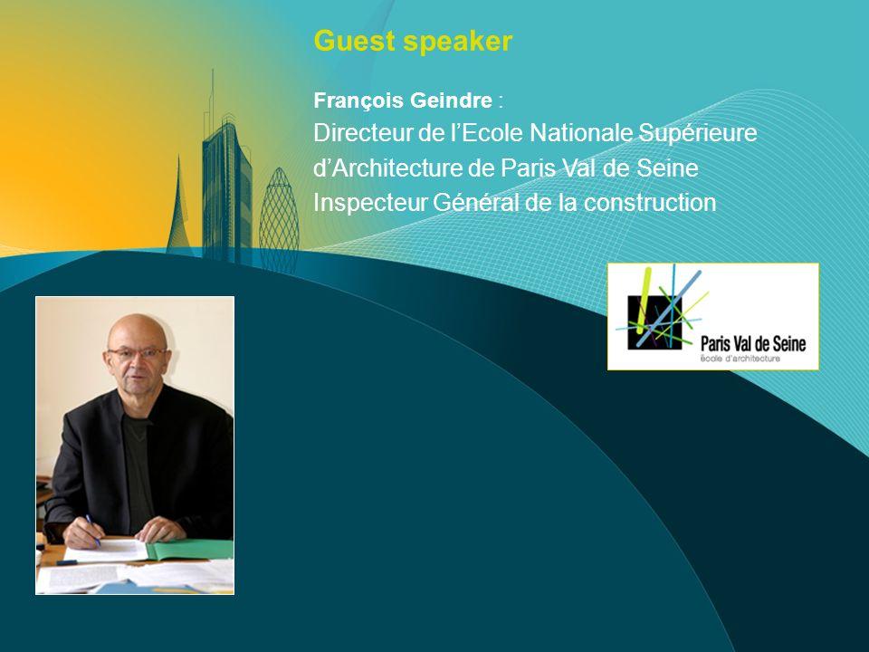 François Geindre : Directeur de lEcole Nationale Supérieure dArchitecture de Paris Val de Seine Inspecteur Général de la construction Guest speaker