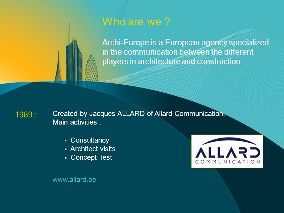 1989 : Created by Jacques ALLARD of Allard Communication. Main activities : Consultancy Architect visits Concept Test www.allard.be Who are we ? Archi