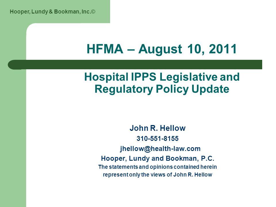 Hooper, Lundy & Bookman, Inc.© HFMA – August 10, 2011 Hospital IPPS Legislative and Regulatory Policy Update John R.