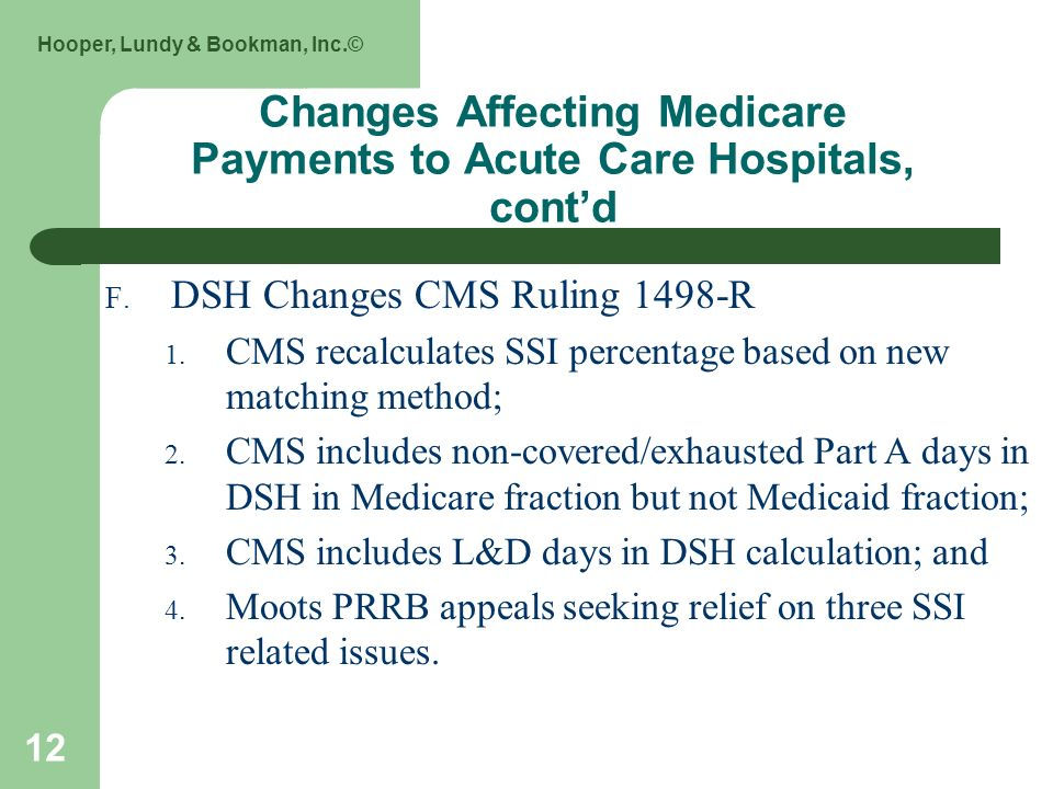 Hooper, Lundy & Bookman, Inc.© 12 Changes Affecting Medicare Payments to Acute Care Hospitals, contd F. DSH Changes CMS Ruling 1498-R 1. CMS recalcula