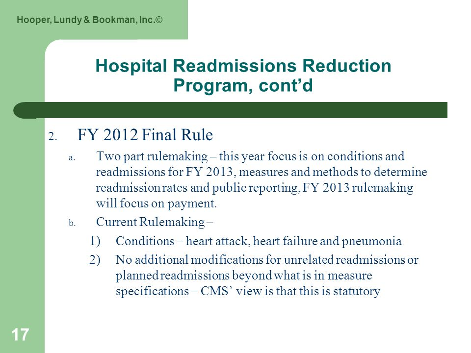 Hooper, Lundy & Bookman, Inc.© 17 Hospital Readmissions Reduction Program, contd 2. FY 2012 Final Rule a. Two part rulemaking – this year focus is on