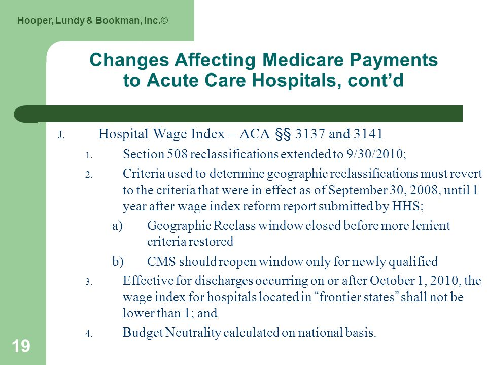 Hooper, Lundy & Bookman, Inc.© 19 Changes Affecting Medicare Payments to Acute Care Hospitals, contd J. Hospital Wage Index – ACA §§ 3137 and 3141 1.