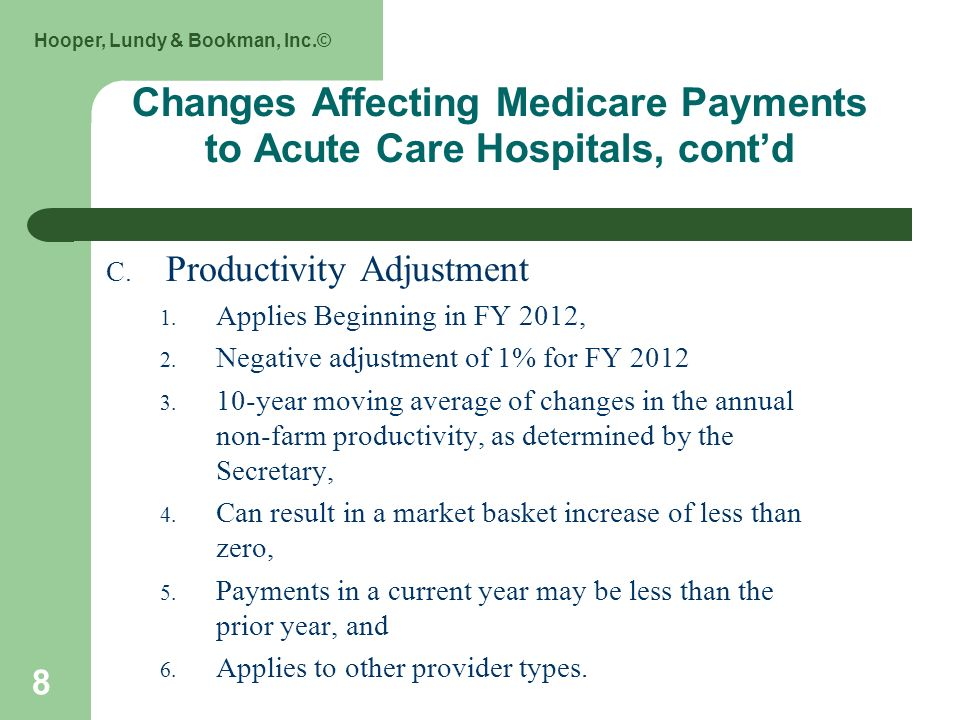 Hooper, Lundy & Bookman, Inc.© 8 Changes Affecting Medicare Payments to Acute Care Hospitals, contd C. Productivity Adjustment 1. Applies Beginning in