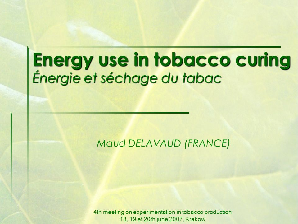 4th meeting on experimentation in tobacco production 18, 19 et 20th june 2007, Krakow Energy use in tobacco curing Énergie et séchage du tabac Maud DELAVAUD (FRANCE)